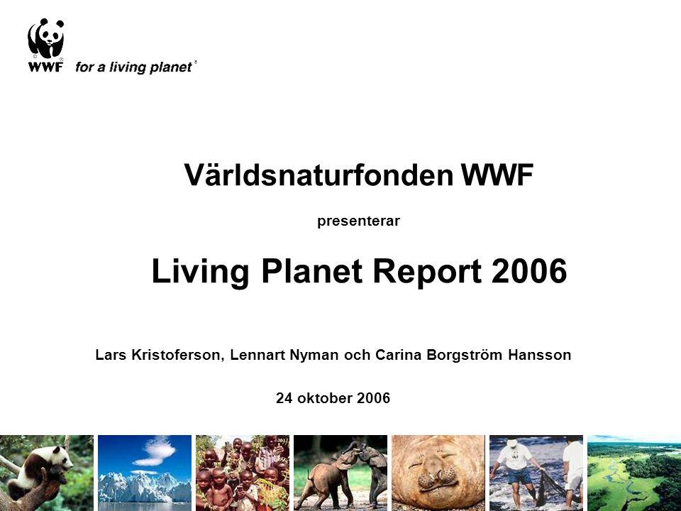 Världsnaturfonden WWF presenterar Living Planet Report 2006 Lars Kristoferson, Lennart Nyman och Carina Borgström Hansson 24 oktober 2006