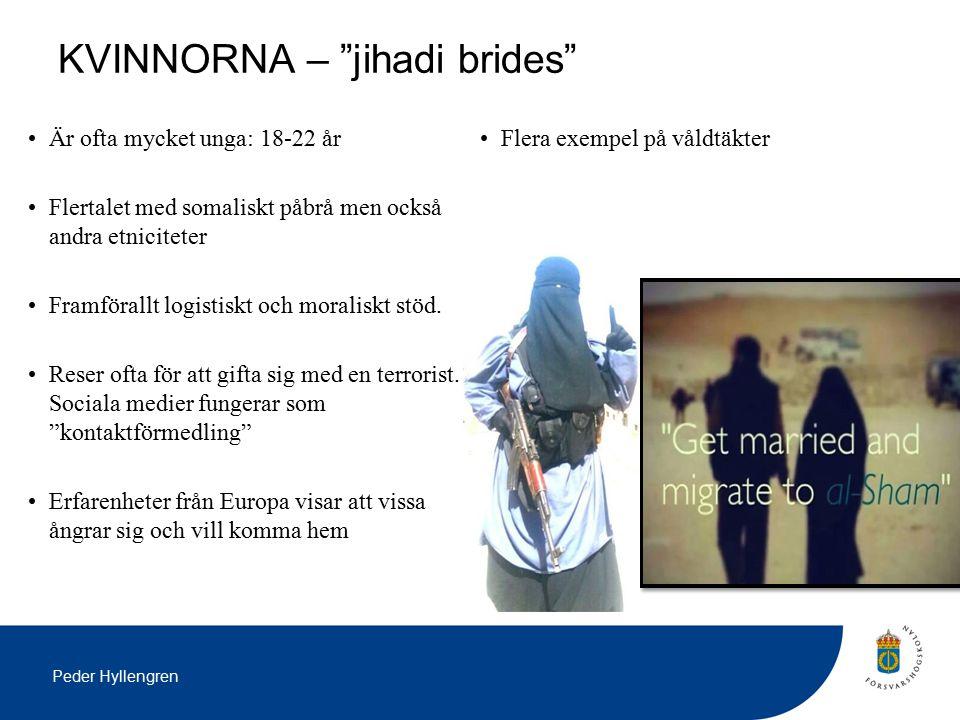 Peder Hyllengren KVINNORNA – jihadi brides Är ofta mycket unga: 18-22 år Flertalet med somaliskt påbrå men också andra etniciteter Framförallt logistiskt och moraliskt stöd.