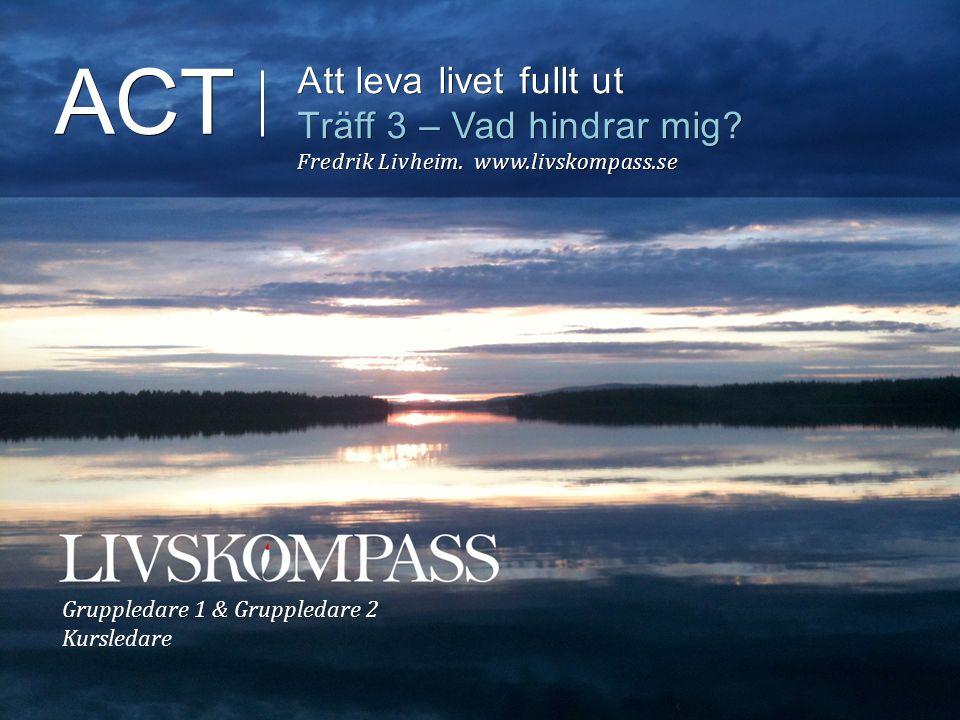 ACT Att leva livet fullt ut Träff 3 – Vad hindrar mig? Fredrik Livheim. www.livskompass.se Gruppledare 1 & Gruppledare 2 Kursledare