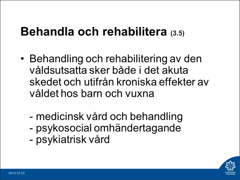 Behandla och rehabilitera (3.5) Behandling och rehabilitering av den våldsutsatta sker både i det akuta skedet och utifrån kroniska effekter av våldet hos barn och vuxna - medicinsk vård och behandling - psykosocial omhändertagande - psykiatrisk vård 2013-12-23