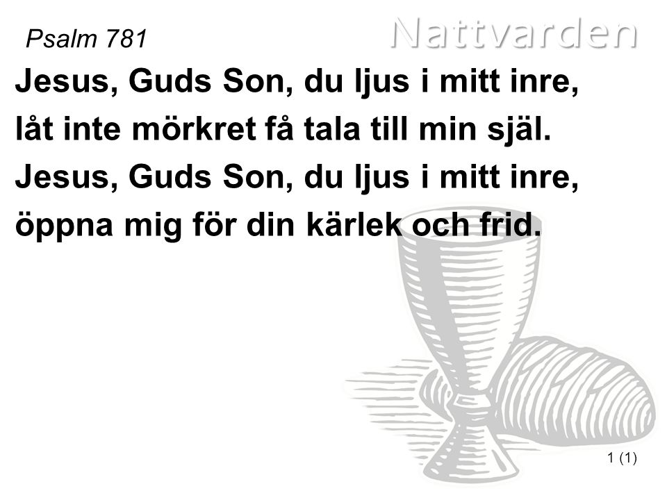 Nattvarden Psalm 781 1 (1) Jesus, Guds Son, du ljus i mitt inre, låt inte mörkret få tala till min själ.