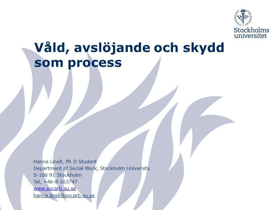 Våld, avslöjande och skydd som process Hanna Linell, Ph D Student Department of Social Work, Stockholm University S-106 91 Stockholm Tel, +46-8-163747 www.socarb.su.se hanna.linell@socarb.su.se