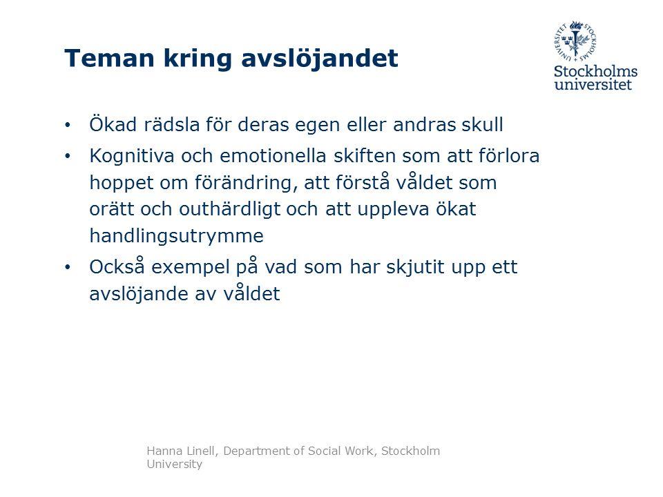 Teman kring avslöjandet Ökad rädsla för deras egen eller andras skull Kognitiva och emotionella skiften som att förlora hoppet om förändring, att förstå våldet som orätt och outhärdligt och att uppleva ökat handlingsutrymme Också exempel på vad som har skjutit upp ett avslöjande av våldet Hanna Linell, Department of Social Work, Stockholm University