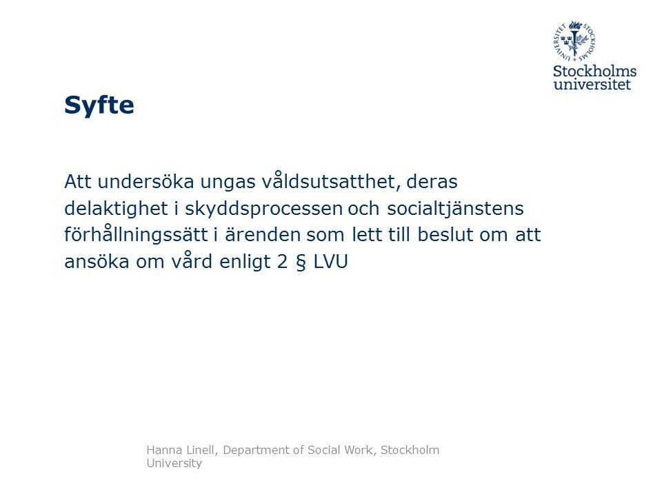 Syfte Att undersöka ungas våldsutsatthet, deras delaktighet i skyddsprocessen och socialtjänstens förhållningssätt i ärenden som lett till beslut om att ansöka om vård enligt 2 § LVU Hanna Linell, Department of Social Work, Stockholm University