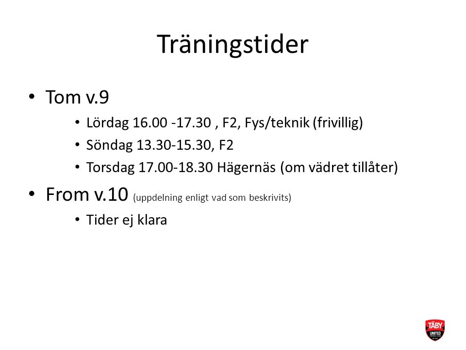 Träningstider Tom v.9 Lördag 16.00 -17.30, F2, Fys/teknik (frivillig) Söndag 13.30-15.30, F2 Torsdag 17.00-18.30 Hägernäs (om vädret tillåter) From v.10 (uppdelning enligt vad som beskrivits) Tider ej klara