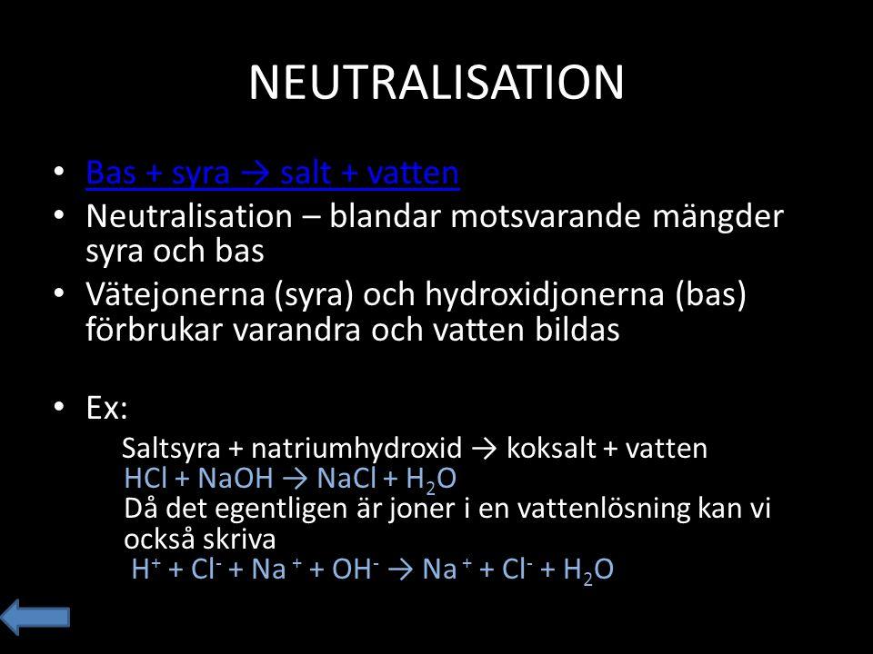 NEUTRALISATION Bas + syra → salt + vatten Neutralisation – blandar motsvarande mängder syra och bas Vätejonerna (syra) och hydroxidjonerna (bas) förbr