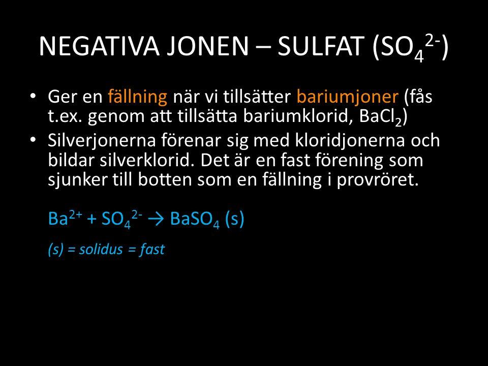 NEGATIVA JONEN – SULFAT (SO 4 2- ) Ger en fällning när vi tillsätter bariumjoner (fås t.ex. genom att tillsätta bariumklorid, BaCl 2 ) Silverjonerna f