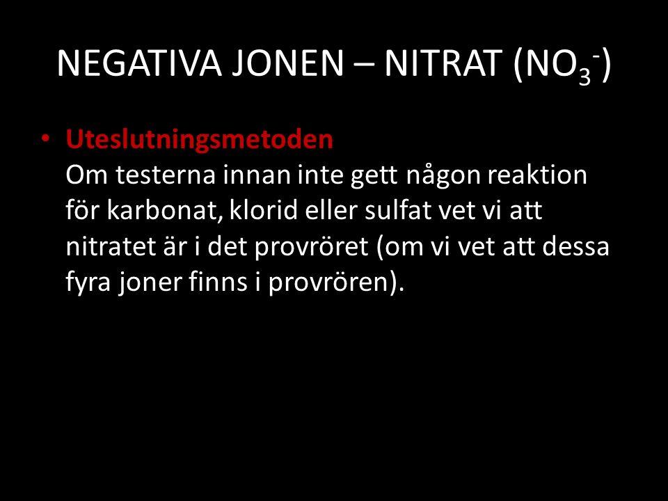 NEGATIVA JONEN – NITRAT (NO 3 - ) Uteslutningsmetoden Om testerna innan inte gett någon reaktion för karbonat, klorid eller sulfat vet vi att nitratet