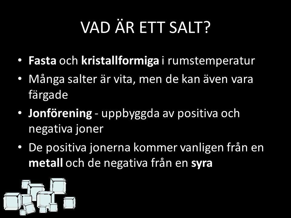 VAD ÄR ETT SALT? Fasta och kristallformiga i rumstemperatur Många salter är vita, men de kan även vara färgade Jonförening - uppbyggda av positiva och