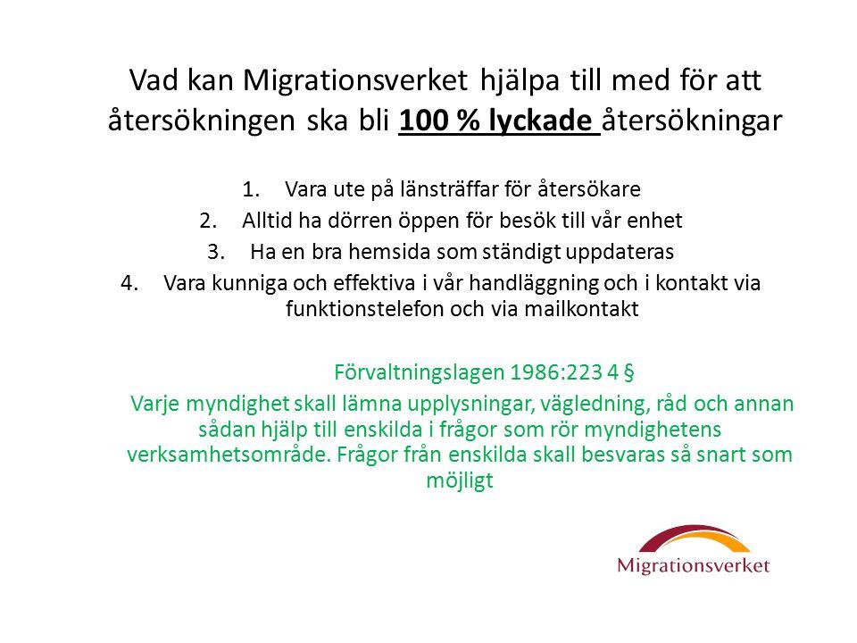 Vad kan Migrationsverket hjälpa till med för att återsökningen ska bli 100 % lyckade återsökningar 1.Vara ute på länsträffar för återsökare 2.Alltid ha dörren öppen för besök till vår enhet 3.Ha en bra hemsida som ständigt uppdateras 4.Vara kunniga och effektiva i vår handläggning och i kontakt via funktionstelefon och via mailkontakt Förvaltningslagen 1986:223 4 § Varje myndighet skall lämna upplysningar, vägledning, råd och annan sådan hjälp till enskilda i frågor som rör myndighetens verksamhetsområde.