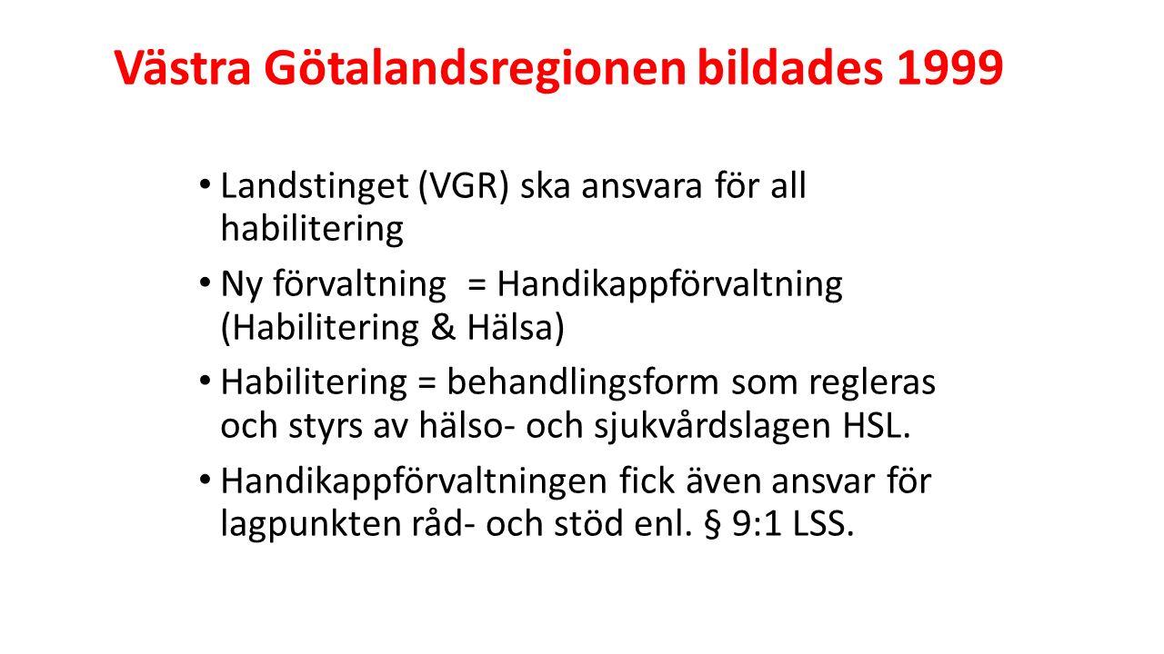 Västra Götalandsregionen bildades 1999 Landstinget (VGR) ska ansvara för all habilitering Ny förvaltning = Handikappförvaltning (Habilitering & Hälsa) Habilitering = behandlingsform som regleras och styrs av hälso- och sjukvårdslagen HSL.