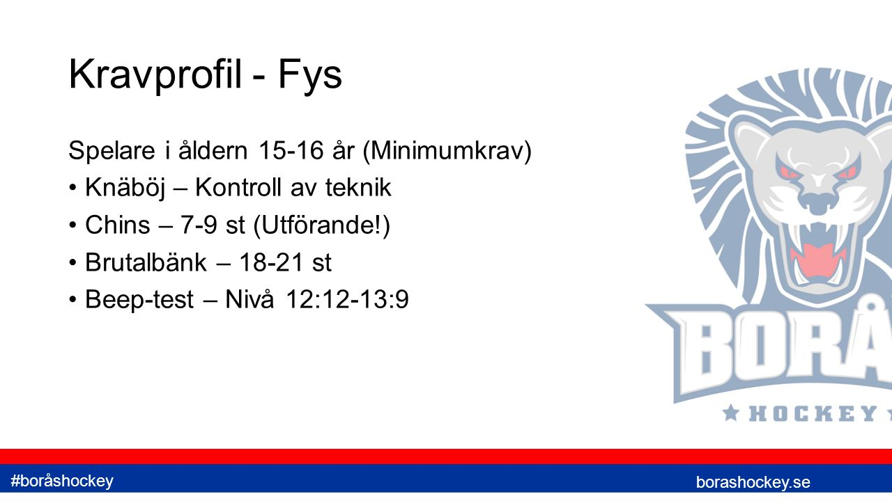 Kravprofil - Fys Spelare i åldern 15-16 år (Minimumkrav) Knäböj – Kontroll av teknik Chins – 7-9 st (Utförande!) Brutalbänk – 18-21 st Beep-test – Nivå 12:12-13:9 borashockey.se #boråshockey