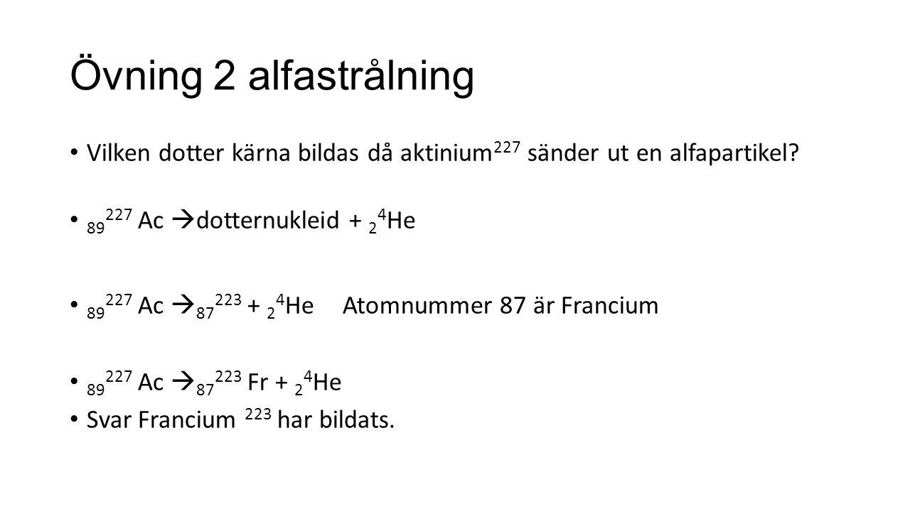 Övning 2 alfastrålning Vilken dotter kärna bildas då aktinium 227 sänder ut en alfapartikel.