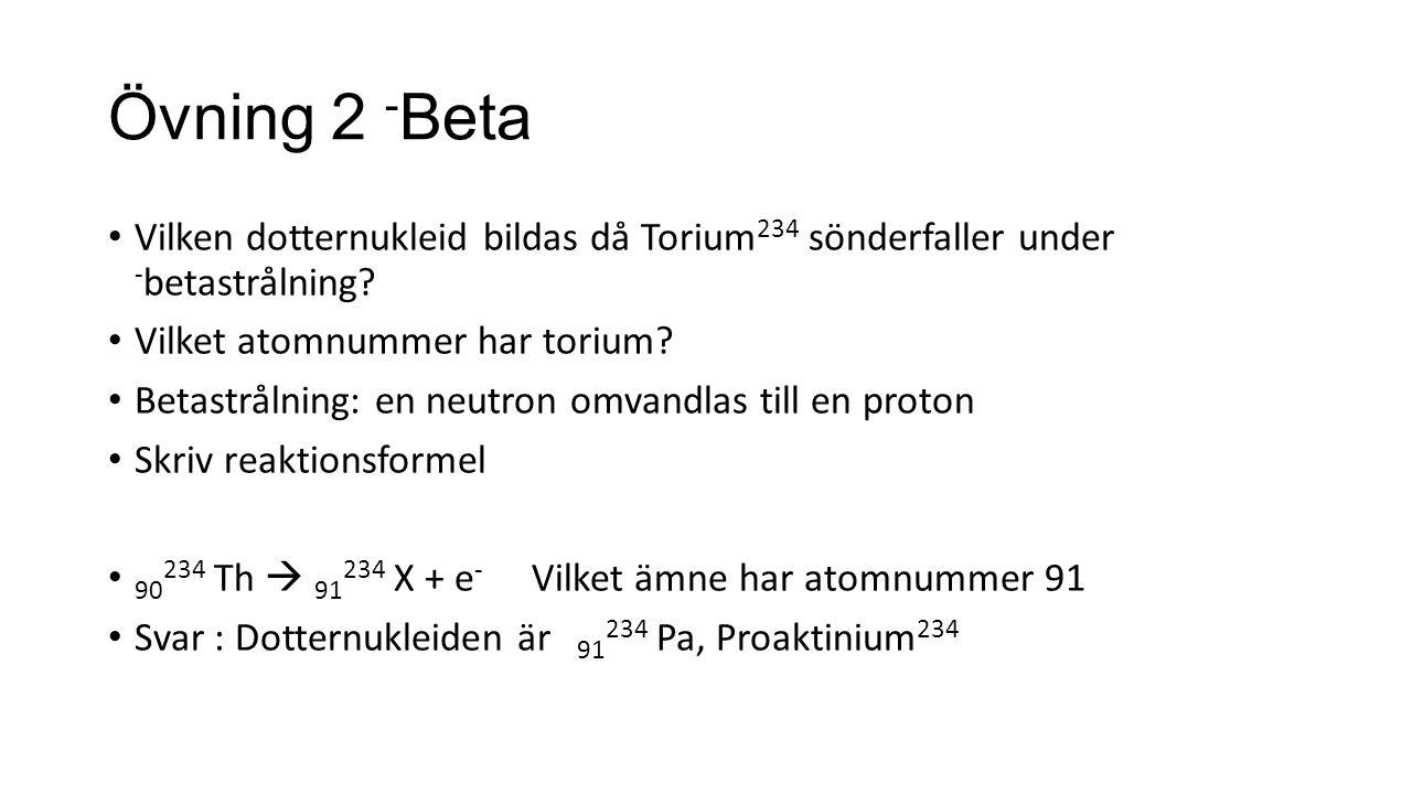 Övning 2 - Beta Vilken dotternukleid bildas då Torium 234 sönderfaller under - betastrålning.