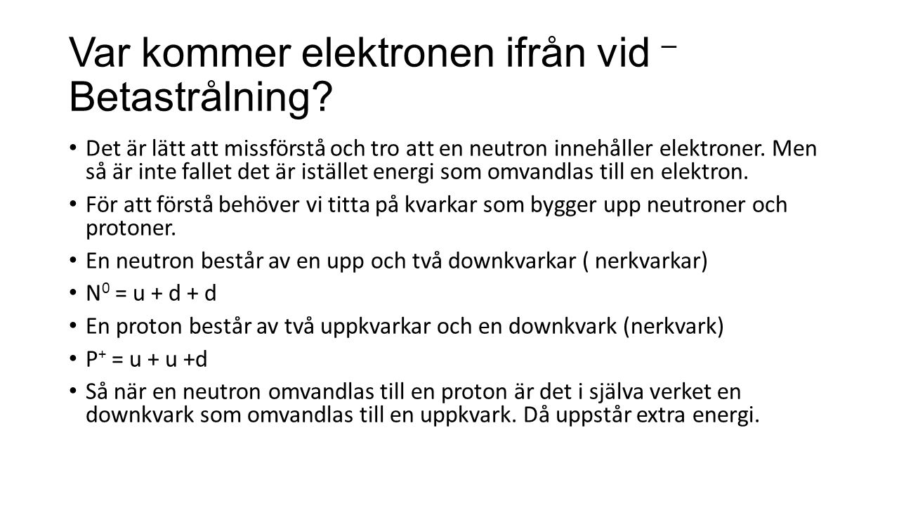 Varifrån kommer elektronen vid β – sönderfall.Elektronen finns inte i neutronen från början.