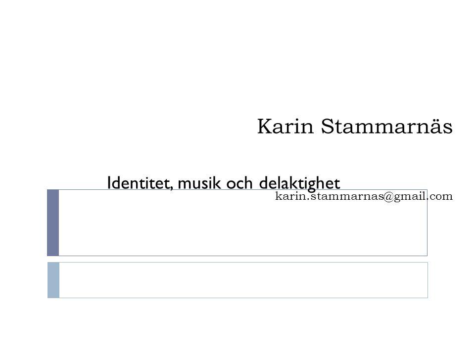 Karin Stammarnäs karin.stammarnas@gmail.com Identitet, musik och delaktighet