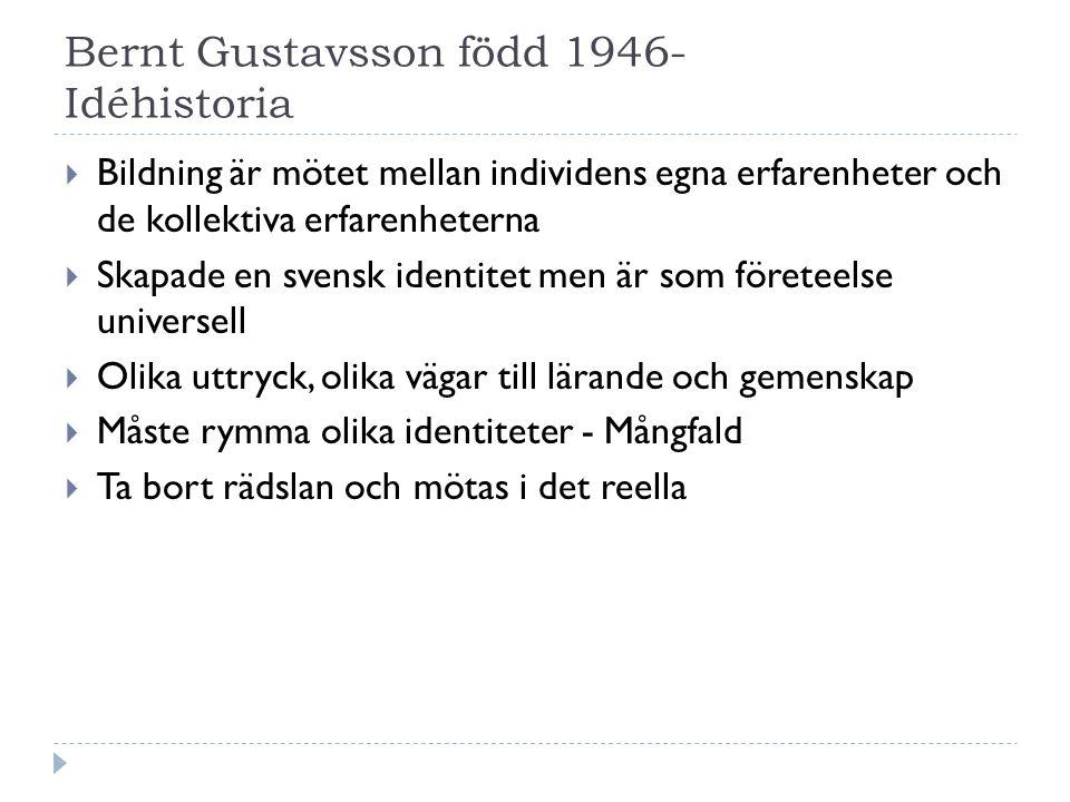 Bernt Gustavsson född 1946- Idéhistoria  Bildning är mötet mellan individens egna erfarenheter och de kollektiva erfarenheterna  Skapade en svensk identitet men är som företeelse universell  Olika uttryck, olika vägar till lärande och gemenskap  Måste rymma olika identiteter - Mångfald  Ta bort rädslan och mötas i det reella