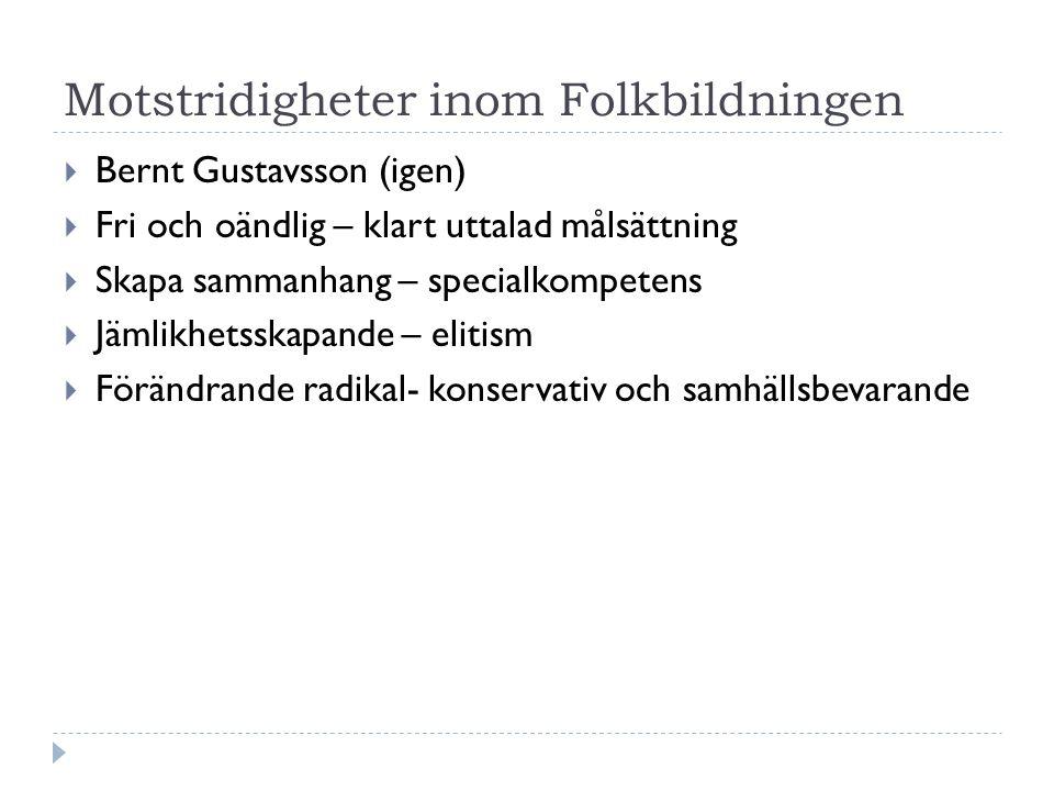Motstridigheter inom Folkbildningen  Bernt Gustavsson (igen)  Fri och oändlig – klart uttalad målsättning  Skapa sammanhang – specialkompetens  Jämlikhetsskapande – elitism  Förändrande radikal- konservativ och samhällsbevarande