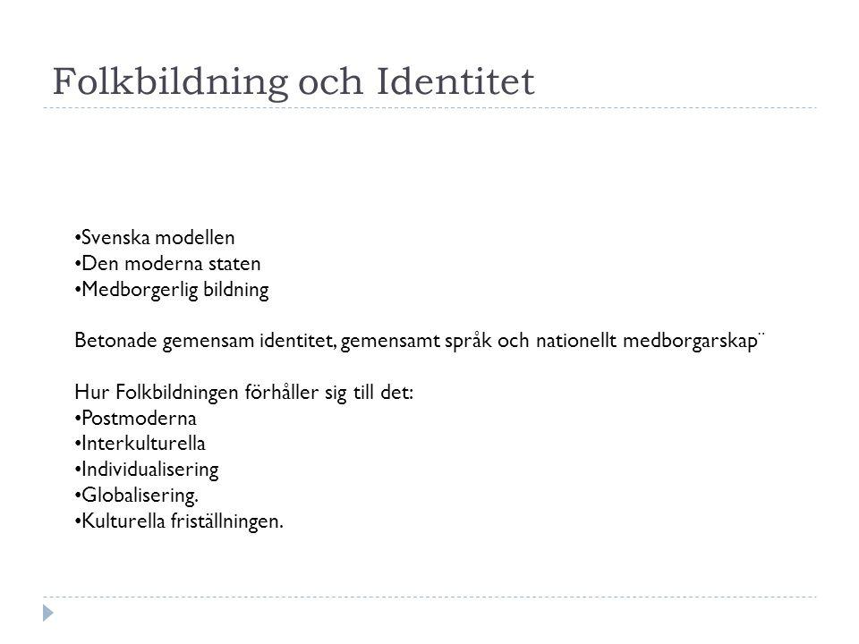 Folkbildning och Identitet Svenska modellen Den moderna staten Medborgerlig bildning Betonade gemensam identitet, gemensamt språk och nationellt medborgarskap¨ Hur Folkbildningen förhåller sig till det: Postmoderna Interkulturella Individualisering Globalisering.