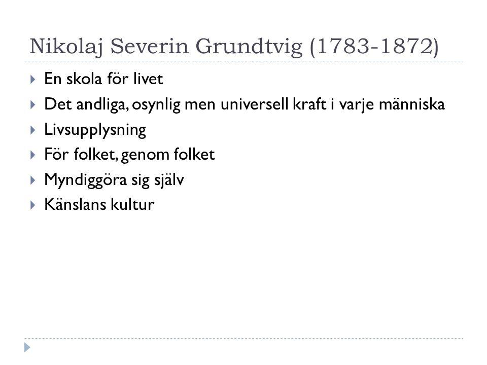Nikolaj Severin Grundtvig (1783-1872)  En skola för livet  Det andliga, osynlig men universell kraft i varje människa  Livsupplysning  För folket, genom folket  Myndiggöra sig själv  Känslans kultur
