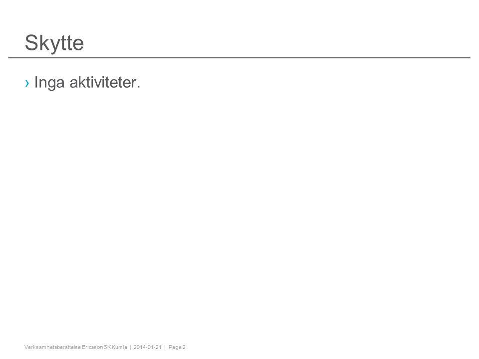 "Slide title minimum 32 pt (32 pt makes 2 rows Text and bullet level 1 minimum 24 pt Bullets level 2-5 minimum 20 pt ! #$%& ()*+,-./0123456789:; @ABCDEFGHIJKLMNOPQRSTU VWXYZ[\]^_`abcdefghijklmnopqrstuvwxyz{|}~¡¢£¤¥¦§¨ ©ª«¬®¯°±²³´¶·¸¹º»¼½ÀÁÂÃÄÅÆÇÈËÌÍÎÏÐÑÒÓÔÕÖ× ØÙÚÛÜÝÞßàáâãäåæçèéêëìíîïðñòóôõö÷øùúûüýþÿĀā ĂăąĆćĊċČĎďĐđĒĖėĘęĚěĞğĠġĢģĪīĮįİıĶķĹĺĻļĽľŁłŃńŅ ņŇňŌŐőŒœŔŕŖŗŘřŚśŞşŠšŢţŤťŪūŮůŰűŲųŴŵŶŷŸŹ źŻżŽžƒˆˇ˘˙˚˛˜˝ẀẁẃẄẅỲỳ–—''' ""†‡…‰‹›⁄€™−≤≥fifl ĀĀĂĂĄĄĆĆĊĊČČĎĎĐĐĒĒĖĖĘĘĚĚĞĞĠĠĢĢĪĪĮĮİĶ ĶĹĹĻĻĽĽŃŃŅŅŇŇŌŌŐŐŔŔŖŖŘŘŚŚŞŞŢŢŤŤŪŪŮŮ ŰŰŲŲŴŴŶŶŹŹŻŻ ΆΈΉΊΌΎΏΐΑΒΓΕΖΗΘΙΚΛΜΝΞΟΠΡΣΤΥΦΧΨΪΫΆΈΉΊ ΰαβγδεζηθικλνξορςΣΤΥΦΧΨΩΪΫΌΎΏ ЁЂЃЄЅІЇЈЉЊЋЌЎЏАБВГДЕЖЗИЙКЛМНОПРСТУФ ХЦЧШЩЪЫЬЭЮЯАБВГДЕЖЗИЙКЛМНОПРСТУФХ ЦЧШЩЪЫЬЭЮЯЁЂЃЄЅІЇЈЉЊЋЌЎЏ ѢѢѲѲѴѴ ҐҐәǽ ẀẁẂẃẄẅỲỳ№ Do not add objects or text in the footer area Verksamhetsberättelse Ericsson SK Kumla | 2014-01-21 | Page 2 Skytte ›Inga aktiviteter."