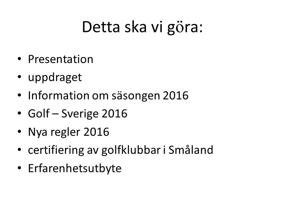 Detta ska vi g ö ra: Presentation uppdraget Information om säsongen 2016 Golf – Sverige 2016 Nya regler 2016 certifiering av golfklubbar i Småland Erf