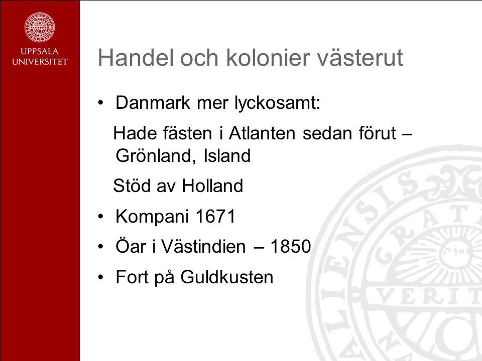 Handel och kolonier västerut Danmark mer lyckosamt: Hade fästen i Atlanten sedan förut – Grönland, Island Stöd av Holland Kompani 1671 Öar i Västindien – 1850 Fort på Guldkusten