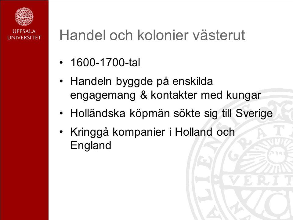 Handel och kolonier västerut 1600-1700-tal Handeln byggde på enskilda engagemang & kontakter med kungar Holländska köpmän sökte sig till Sverige Kringgå kompanier i Holland och England