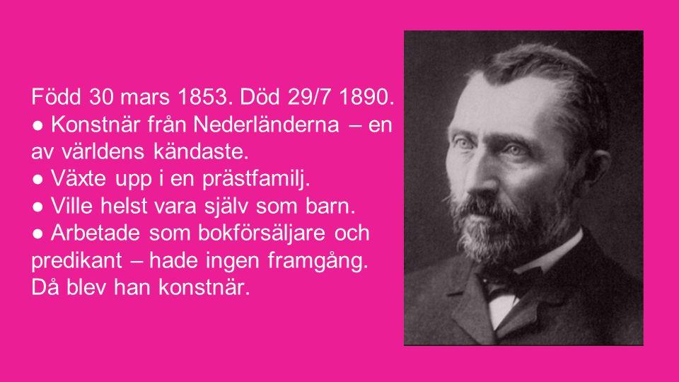 Född 30 mars 1853. Död 29/7 1890. ● Konstnär från Nederländerna – en av världens kändaste. ● Växte upp i en prästfamilj. ● Ville helst vara själv som