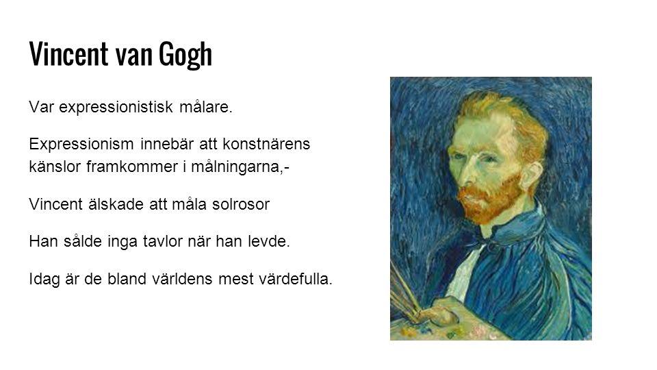 Vincent van Gogh Var expressionistisk målare. Expressionism innebär att konstnärens känslor framkommer i målningarna,- Vincent älskade att måla solros