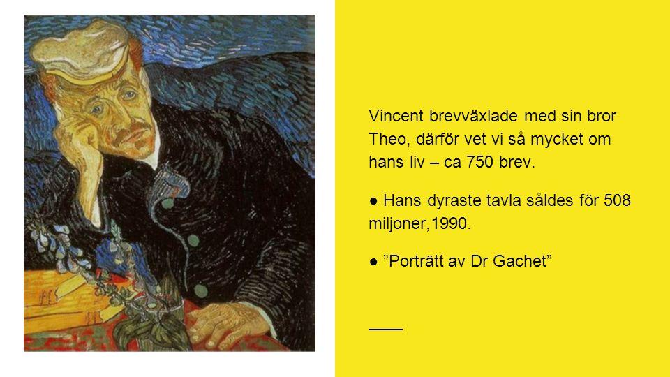 """Vincent brevväxlade med sin bror Theo, därför vet vi så mycket om hans liv – ca 750 brev. ● Hans dyraste tavla såldes för 508 miljoner,1990. ● """"Porträ"""