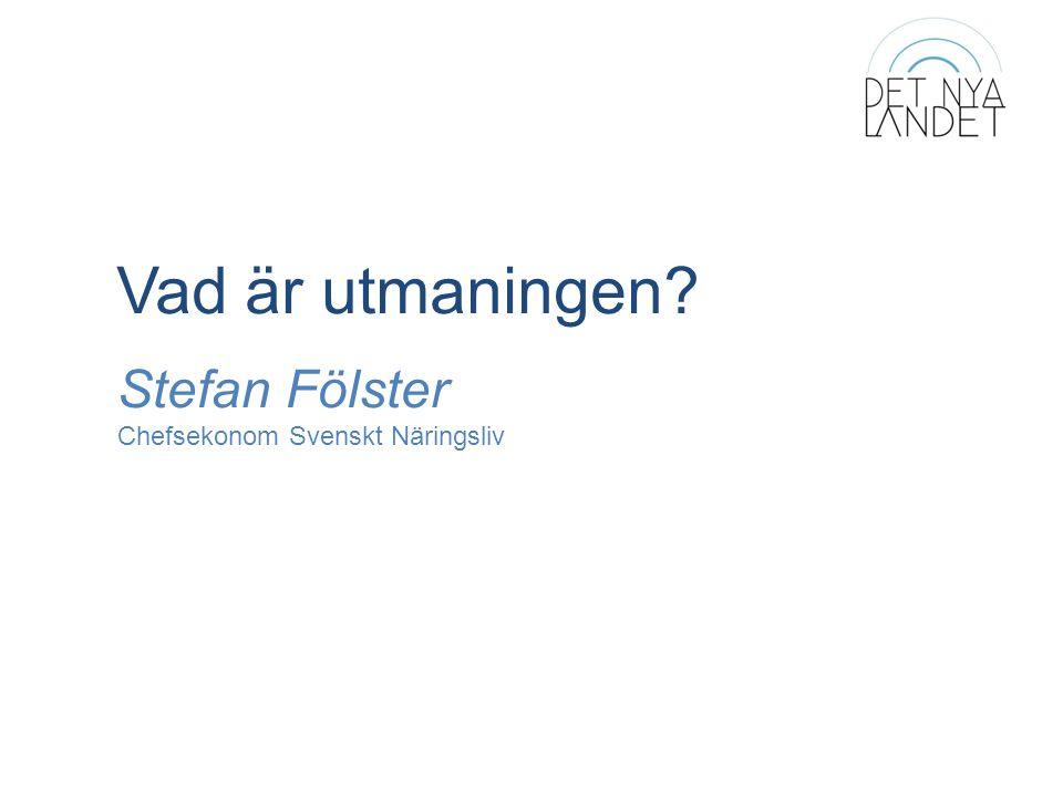 Vad är utmaningen Stefan Fölster Chefsekonom Svenskt Näringsliv