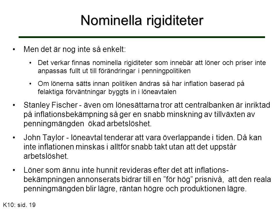 Nominella rigiditeter Men det är nog inte så enkelt: Det verkar finnas nominella rigiditeter som innebär att löner och priser inte anpassas fullt ut till förändringar i penningpolitiken Om lönerna sätts innan politiken ändras så har inflation baserad på felaktiga förväntningar byggts in i löneavtalen Stanley Fischer - även om lönesättarna tror att centralbanken är inriktad på inflationsbekämpning så ger en snabb minskning av tillväxten av penningmängden ökad arbetslöshet.