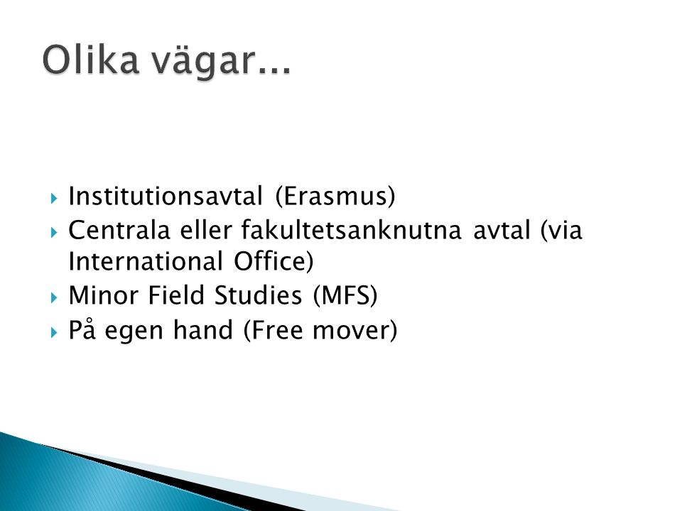  Institutionsavtal (Erasmus)  Centrala eller fakultetsanknutna avtal (via International Office)  Minor Field Studies (MFS)  På egen hand (Free mov