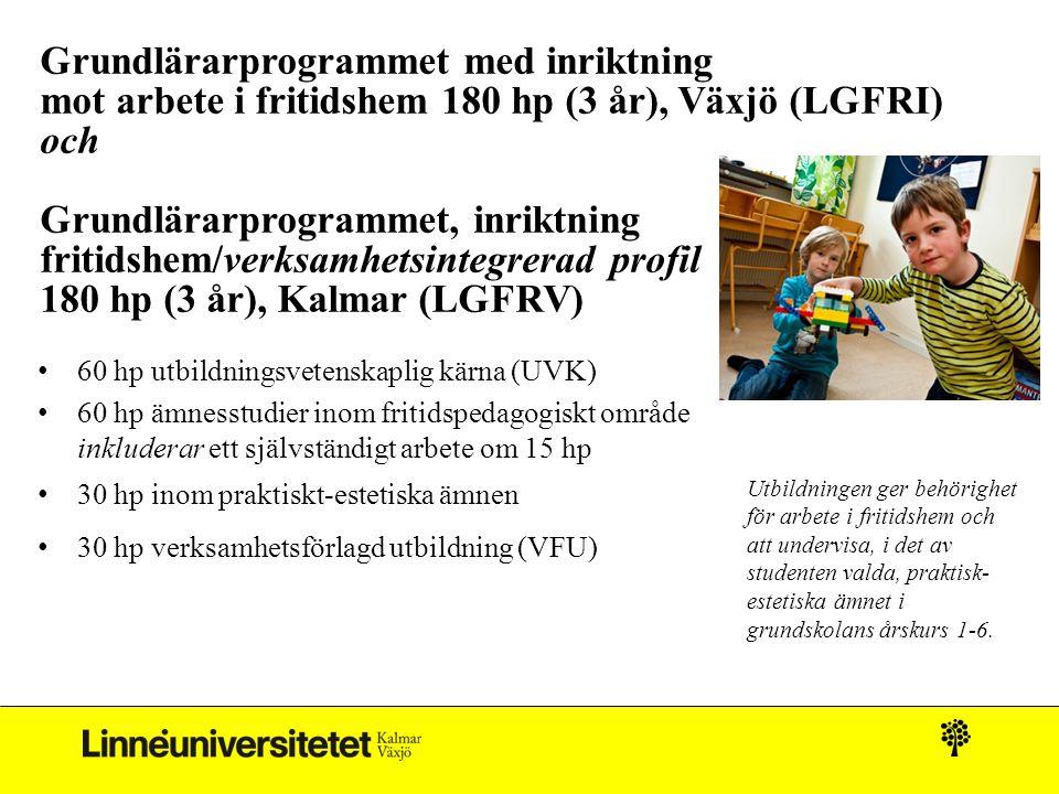 Grundlärarprogrammet med inriktning mot arbete i fritidshem 180 hp (3 år), Växjö (LGFRI) och Grundlärarprogrammet, inriktning fritidshem/verksamhetsintegrerad profil 180 hp (3 år), Kalmar (LGFRV) 60 hp utbildningsvetenskaplig kärna (UVK) 60 hp ämnesstudier inom fritidspedagogiskt område inkluderar ett självständigt arbete om 15 hp 30 hp inom praktiskt-estetiska ämnen 30 hp verksamhetsförlagd utbildning (VFU) Utbildningen ger behörighet för arbete i fritidshem och att undervisa, i det av studenten valda, praktisk- estetiska ämnet i grundskolans årskurs 1-6.