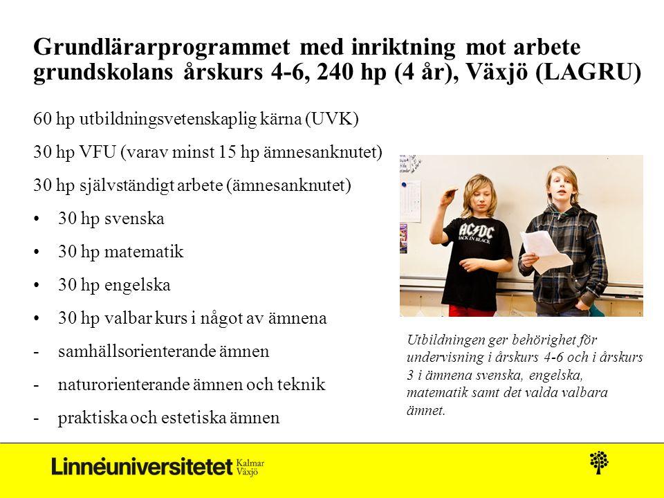 Grundlärarprogrammet med inriktning mot arbete grundskolans årskurs 4-6, 240 hp (4 år), Växjö (LAGRU) 60 hp utbildningsvetenskaplig kärna (UVK) 30 hp VFU (varav minst 15 hp ämnesanknutet) 30 hp självständigt arbete (ämnesanknutet) 30 hp svenska 30 hp matematik 30 hp engelska 30 hp valbar kurs i något av ämnena -samhällsorienterande ämnen -naturorienterande ämnen och teknik -praktiska och estetiska ämnen Utbildningen ger behörighet för undervisning i årskurs 4-6 och i årskurs 3 i ämnena svenska, engelska, matematik samt det valda valbara ämnet.