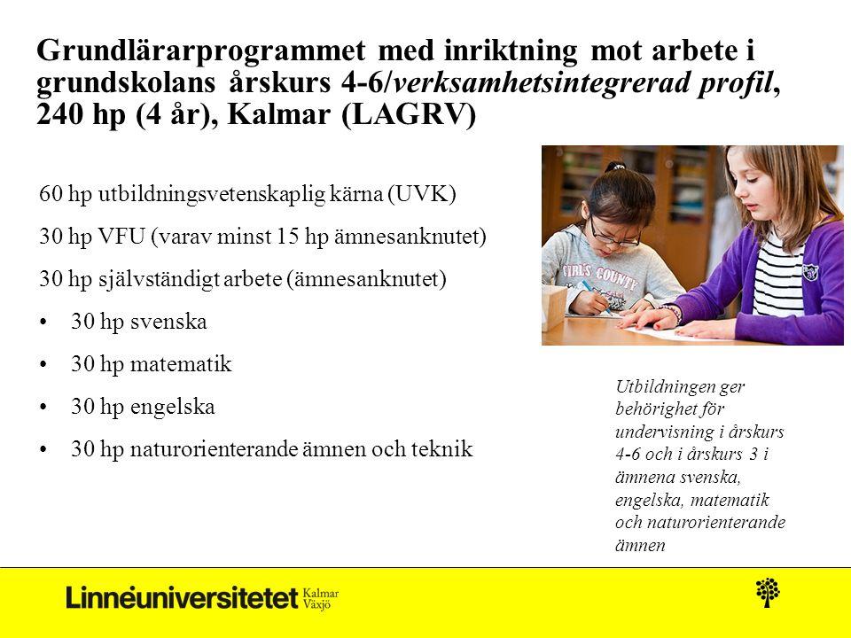 Grundlärarprogrammet med inriktning mot arbete i grundskolans årskurs 4-6/verksamhetsintegrerad profil, 240 hp (4 år), Kalmar (LAGRV) 60 hp utbildningsvetenskaplig kärna (UVK) 30 hp VFU (varav minst 15 hp ämnesanknutet) 30 hp självständigt arbete (ämnesanknutet) 30 hp svenska 30 hp matematik 30 hp engelska 30 hp naturorienterande ämnen och teknik Utbildningen ger behörighet för undervisning i årskurs 4-6 och i årskurs 3 i ämnena svenska, engelska, matematik och naturorienterande ämnen