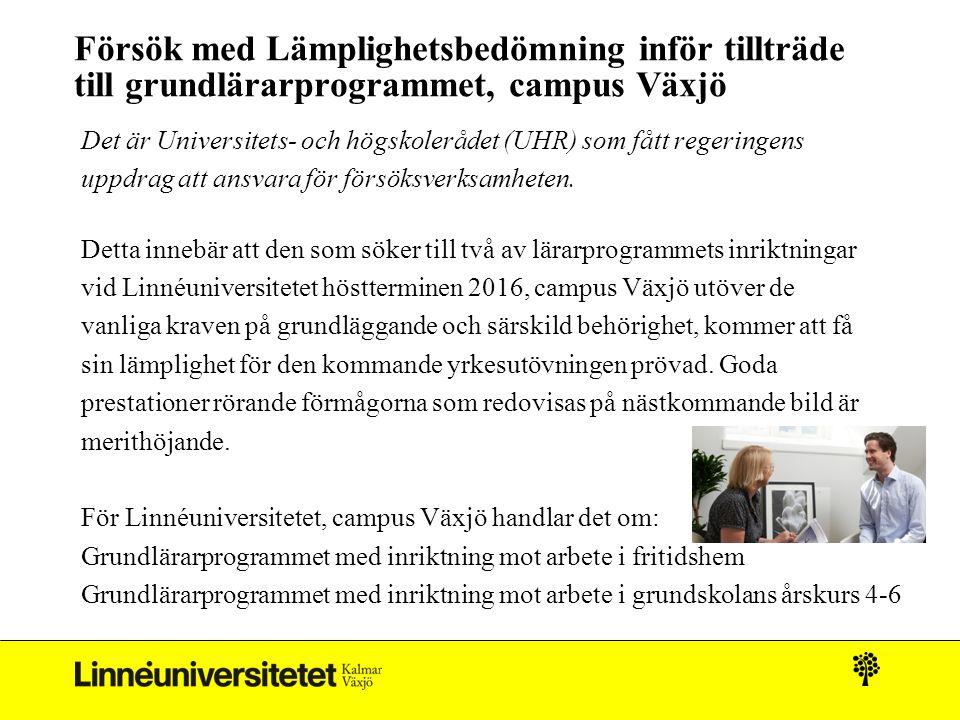 Försök med Lämplighetsbedömning inför tillträde till grundlärarprogrammet, campus Växjö Det är Universitets- och högskolerådet (UHR) som fått regeringens uppdrag att ansvara för försöksverksamheten.
