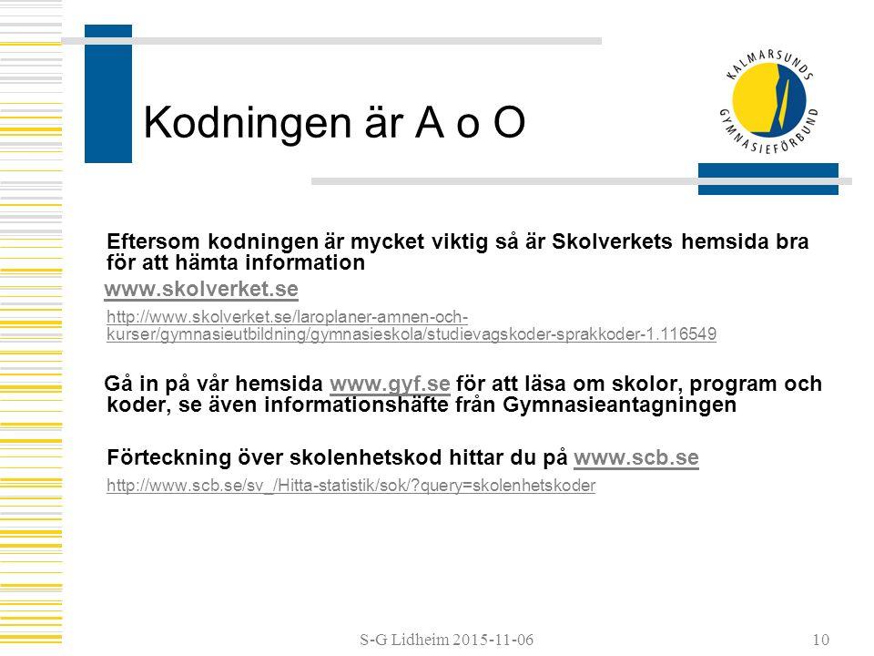 S-G Lidheim 2015-11-06 Kodningen är A o O Eftersom kodningen är mycket viktig så är Skolverkets hemsida bra för att hämta information www.skolverket.se http://www.skolverket.se/laroplaner-amnen-och- kurser/gymnasieutbildning/gymnasieskola/studievagskoder-sprakkoder-1.116549 Gå in på vår hemsida www.gyf.se för att läsa om skolor, program och koder, se även informationshäfte från Gymnasieantagningenwww.gyf.se Förteckning över skolenhetskod hittar du på www.scb.sewww.scb.se http://www.scb.se/sv_/Hitta-statistik/sok/?query=skolenhetskoder 10