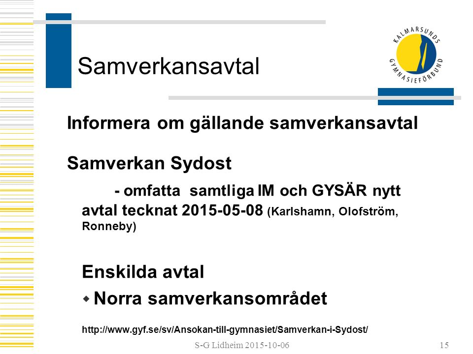 S-G Lidheim 2015-10-06 Samverkansavtal Informera om gällande samverkansavtal Samverkan Sydost - omfatta samtliga IM och GYSÄR nytt avtal tecknat 2015-05-08 (Karlshamn, Olofström, Ronneby) Enskilda avtal  Norra samverkansområdet http://www.gyf.se/sv/Ansokan-till-gymnasiet/Samverkan-i-Sydost/ 15
