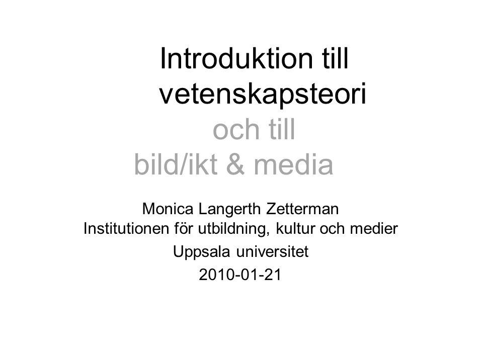 Introduktion till vetenskapsteori och till bild/ikt & media Monica Langerth Zetterman Institutionen för utbildning, kultur och medier Uppsala universitet 2010-01-21