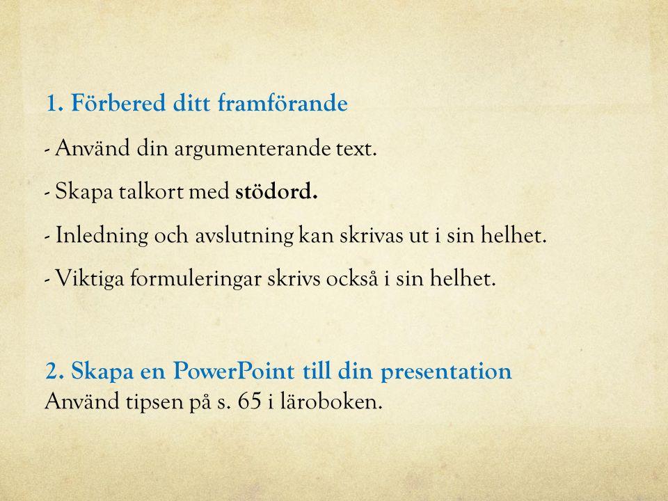 1. Förbered ditt framförande - Använd din argumenterande text. - Skapa talkort med stödord. - Inledning och avslutning kan skrivas ut i sin helhet. -