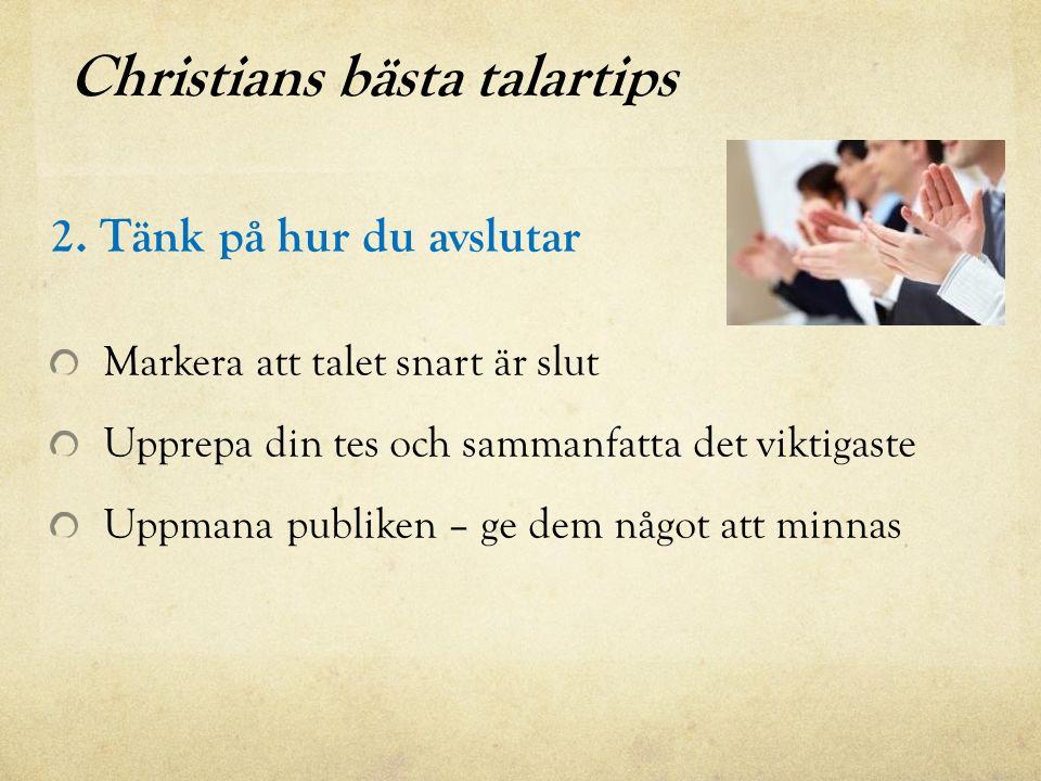 Christians bästa talartips 2. Tänk på hur du avslutar Markera att talet snart är slut Upprepa din tes och sammanfatta det viktigaste Uppmana publiken