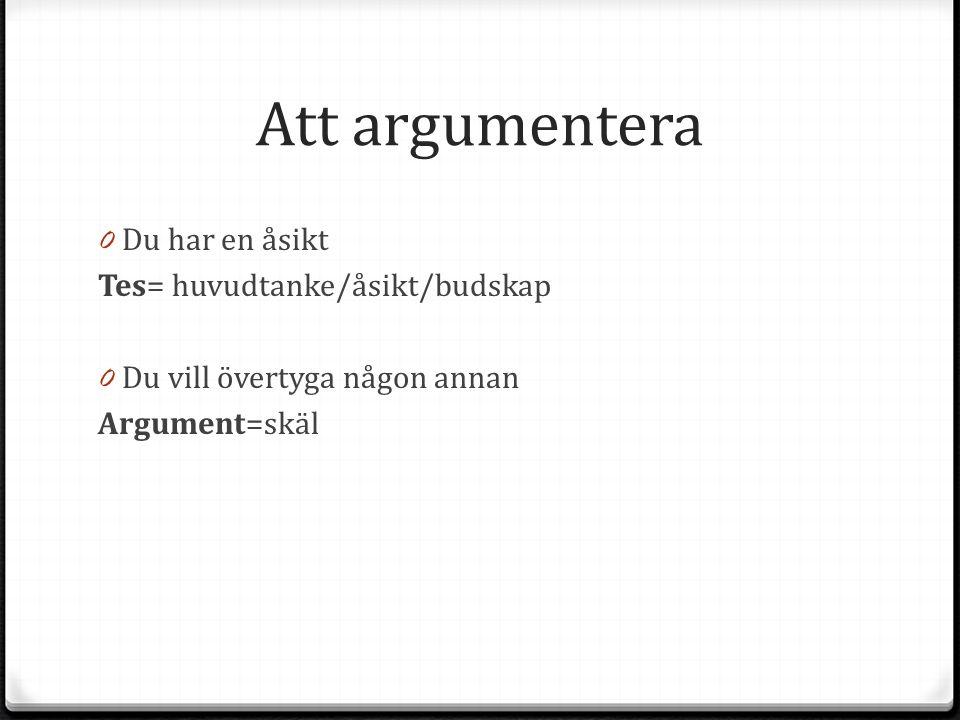 Att argumentera 0 Du har en åsikt Tes= huvudtanke/åsikt/budskap 0 Du vill övertyga någon annan Argument=skäl
