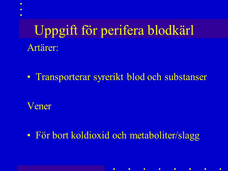 Uppgift för perifera blodkärl Artärer: Transporterar syrerikt blod och substanser Vener För bort koldioxid och metaboliter/slagg