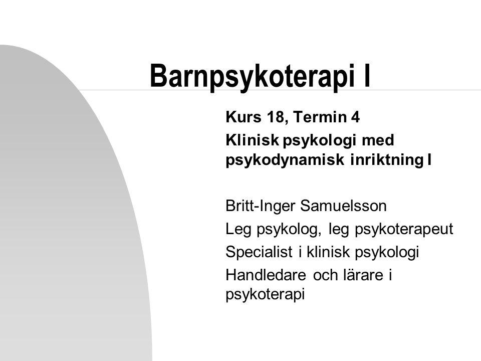 Barnpsykoterapi I Kurs 18, Termin 4 Klinisk psykologi med psykodynamisk inriktning I Britt-Inger Samuelsson Leg psykolog, leg psykoterapeut Specialist i klinisk psykologi Handledare och lärare i psykoterapi