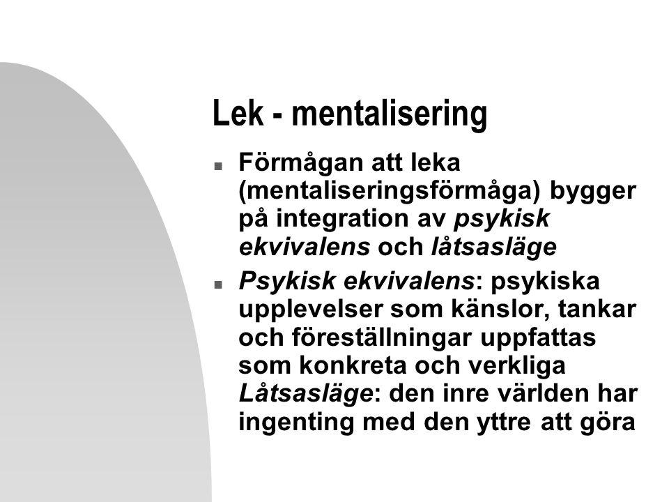 Lek - mentalisering n Förmågan att leka (mentaliseringsförmåga) bygger på integration av psykisk ekvivalens och låtsasläge n Psykisk ekvivalens: psykiska upplevelser som känslor, tankar och föreställningar uppfattas som konkreta och verkliga Låtsasläge: den inre världen har ingenting med den yttre att göra