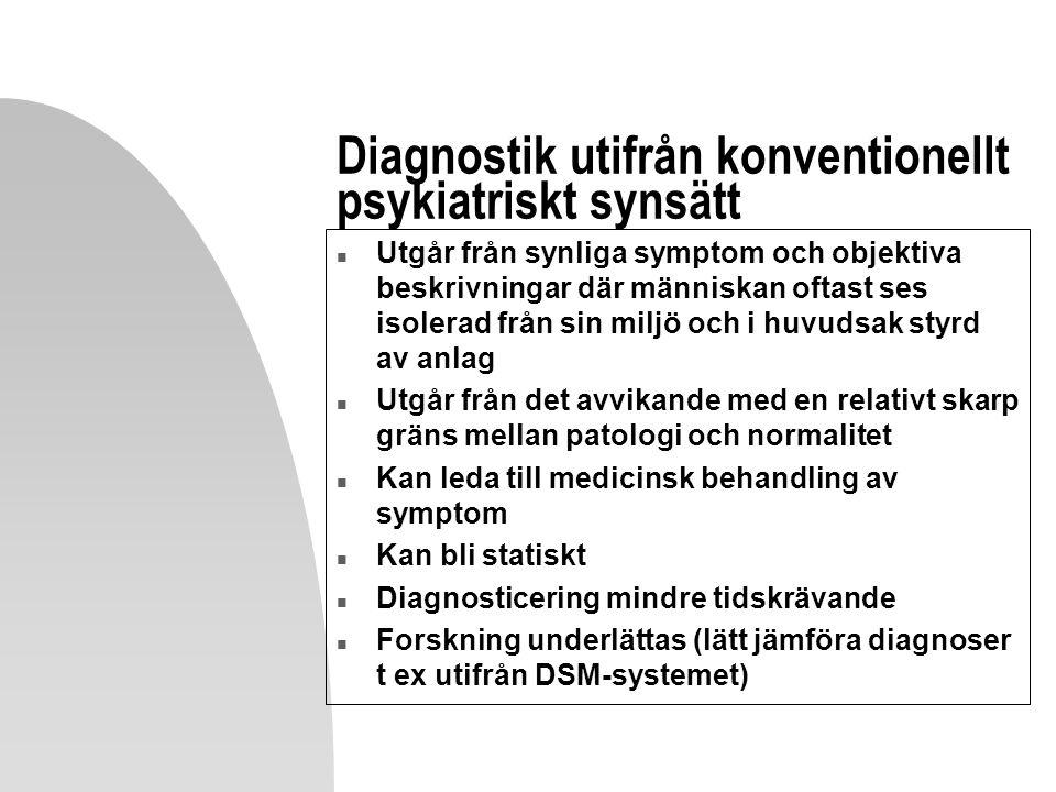 Diagnostik utifrån konventionellt psykiatriskt synsätt n Utgår från synliga symptom och objektiva beskrivningar där människan oftast ses isolerad från sin miljö och i huvudsak styrd av anlag n Utgår från det avvikande med en relativt skarp gräns mellan patologi och normalitet n Kan leda till medicinsk behandling av symptom n Kan bli statiskt n Diagnosticering mindre tidskrävande n Forskning underlättas (lätt jämföra diagnoser t ex utifrån DSM-systemet)