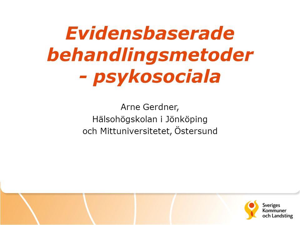 Evidensbaserade behandlingsmetoder - psykosociala Arne Gerdner, Hälsohögskolan i Jönköping och Mittuniversitetet, Östersund