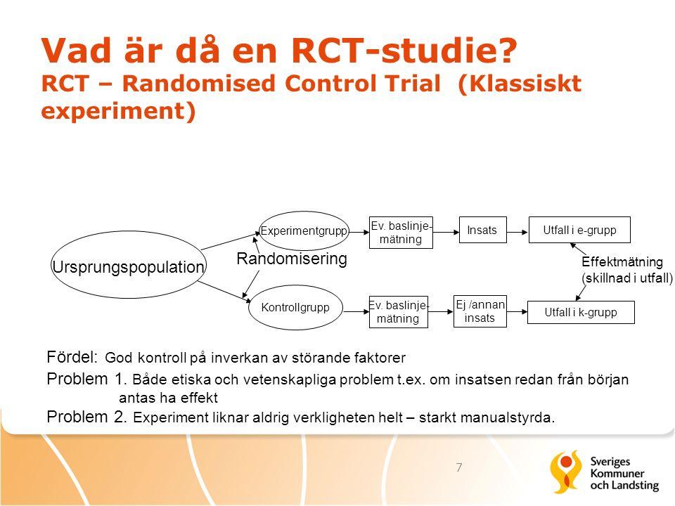 Vad är då en RCT-studie? RCT – Randomised Control Trial (Klassiskt experiment) Experimentgrupp Kontrollgrupp InsatsUtfall i e-grupp Utfall i k-grupp U